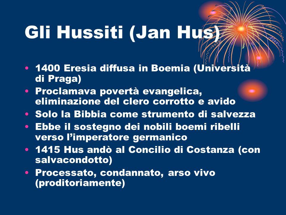 Gli Hussiti (Jan Hus) 1400 Eresia diffusa in Boemia (Università di Praga) Proclamava povertà evangelica, eliminazione del clero corrotto e avido Solo