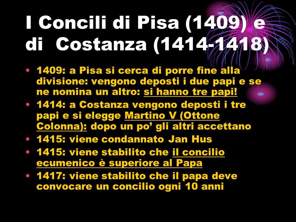 I Concili di Pisa (1409) e di Costanza (1414-1418) 1409: a Pisa si cerca di porre fine alla divisione: vengono deposti i due papi e se ne nomina un al