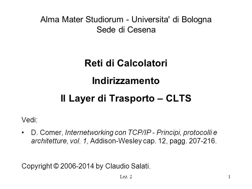 Lez. 21 Alma Mater Studiorum - Universita' di Bologna Sede di Cesena Reti di Calcolatori Indirizzamento Il Layer di Trasporto – CLTS Vedi: D. Comer, I