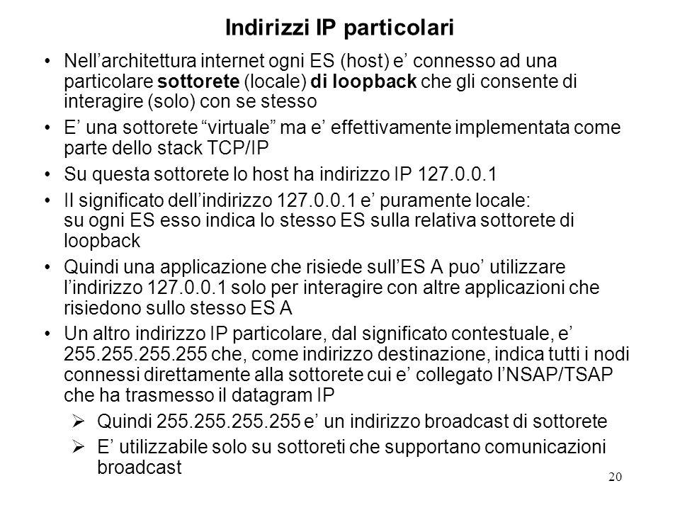 20 Indirizzi IP particolari Nellarchitettura internet ogni ES (host) e connesso ad una particolare sottorete (locale) di loopback che gli consente di interagire (solo) con se stesso E una sottorete virtuale ma e effettivamente implementata come parte dello stack TCP/IP Su questa sottorete lo host ha indirizzo IP 127.0.0.1 Il significato dellindirizzo 127.0.0.1 e puramente locale: su ogni ES esso indica lo stesso ES sulla relativa sottorete di loopback Quindi una applicazione che risiede sullES A puo utilizzare lindirizzo 127.0.0.1 solo per interagire con altre applicazioni che risiedono sullo stesso ES A Un altro indirizzo IP particolare, dal significato contestuale, e 255.255.255.255 che, come indirizzo destinazione, indica tutti i nodi connessi direttamente alla sottorete cui e collegato lNSAP/TSAP che ha trasmesso il datagram IP Quindi 255.255.255.255 e un indirizzo broadcast di sottorete E utilizzabile solo su sottoreti che supportano comunicazioni broadcast