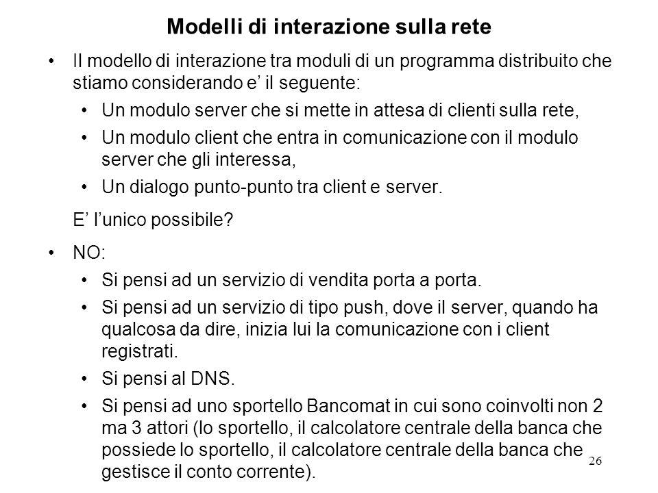 26 Modelli di interazione sulla rete Il modello di interazione tra moduli di un programma distribuito che stiamo considerando e il seguente: Un modulo server che si mette in attesa di clienti sulla rete, Un modulo client che entra in comunicazione con il modulo server che gli interessa, Un dialogo punto-punto tra client e server.