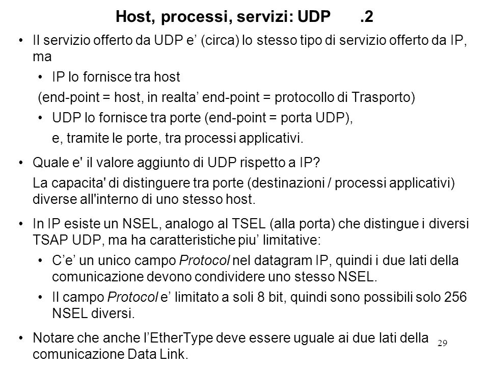 29 Host, processi, servizi: UDP.2 Il servizio offerto da UDP e (circa) lo stesso tipo di servizio offerto da IP, ma IP lo fornisce tra host (end-point = host, in realta end-point = protocollo di Trasporto) UDP lo fornisce tra porte (end-point = porta UDP), e, tramite le porte, tra processi applicativi.