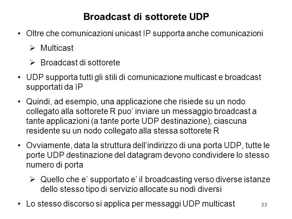 33 Broadcast di sottorete UDP Oltre che comunicazioni unicast IP supporta anche comunicazioni Multicast Broadcast di sottorete UDP supporta tutti gli stili di comunicazione multicast e broadcast supportati da IP Quindi, ad esempio, una applicazione che risiede su un nodo collegato alla sottorete R puo inviare un messaggio broadcast a tante applicazioni (a tante porte UDP destinazione), ciascuna residente su un nodo collegato alla stessa sottorete R Ovviamente, data la struttura dellindirizzo di una porta UDP, tutte le porte UDP destinazione del datagram devono condividere lo stesso numero di porta Quello che e supportato e il broadcasting verso diverse istanze dello stesso tipo di servizio allocate su nodi diversi Lo stesso discorso si applica per messaggi UDP multicast