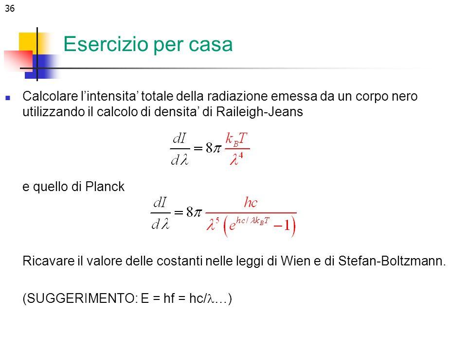 36 Esercizio per casa Calcolare lintensita totale della radiazione emessa da un corpo nero utilizzando il calcolo di densita di Raileigh-Jeans e quell
