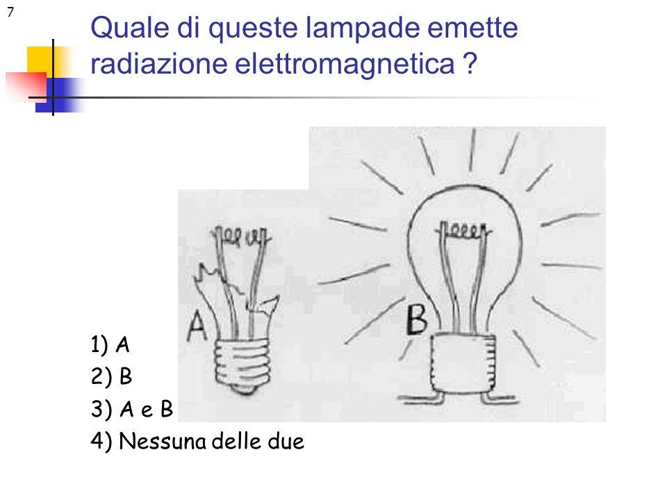 7 Quale di queste lampade emette radiazione elettromagnetica ? 1) A 2) B 3) A e B 4) Nessuna delle due