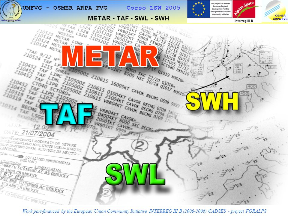1 UMFVG - OSMER ARPA FVG Corso LSW 2005 METAR - TAF - SWL - SWH Work part-financed by the European Union Community Initiative INTERREG III B (2000-2006) CADSES - project FORALPS