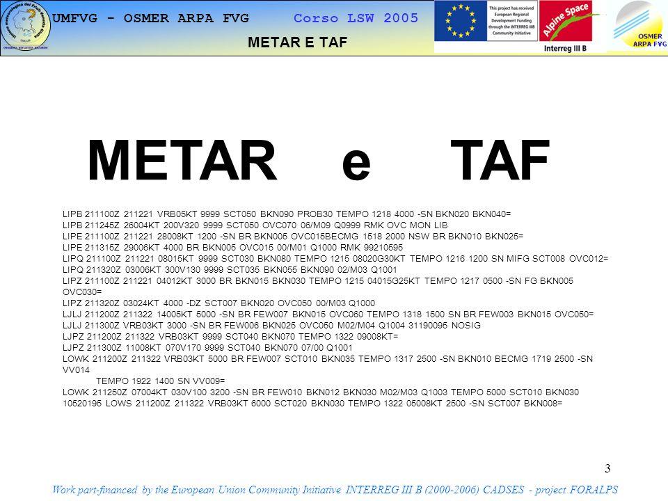 4 METAR E TAF Work part-financed by the European Union Community Initiative INTERREG III B (2000-2006) CADSES - project FORALPS METAR e TAF METAR : METeorological Aviation Report.(ogni ora o mezza) TAF : Terminal Aerodrome Forecast.