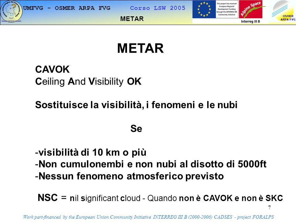 7 METAR Work part-financed by the European Union Community Initiative INTERREG III B (2000-2006) CADSES - project FORALPS METAR CAVOK Ceiling And Visibility OK Sostituisce la visibilità, i fenomeni e le nubi Se -visibilità di 10 km o più -Non cumulonembi e non nubi al disotto di 5000ft -Nessun fenomeno atmosferico previsto NSC = nil significant cloud - Quando non è CAVOK e non è SKC UMFVG - OSMER ARPA FVG Corso LSW 2005