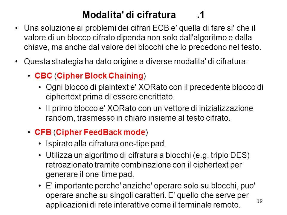 19 Modalita' di cifratura.1 Una soluzione ai problemi dei cifrari ECB e' quella di fare si' che il valore di un blocco cifrato dipenda non solo dall'a