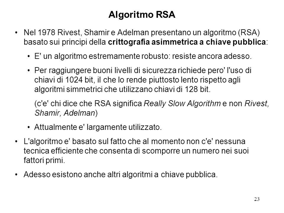 23 Algoritmo RSA Nel 1978 Rivest, Shamir e Adelman presentano un algoritmo (RSA) basato sui principi della crittografia asimmetrica a chiave pubblica: