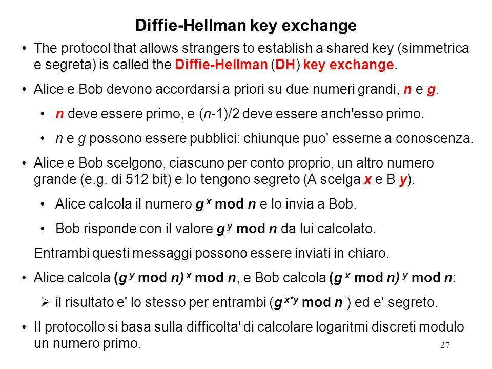 27 Diffie-Hellman key exchange The protocol that allows strangers to establish a shared key (simmetrica e segreta) is called the Diffie-Hellman (DH) k
