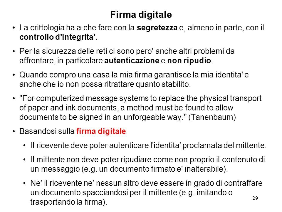 29 Firma digitale La crittologia ha a che fare con la segretezza e, almeno in parte, con il controllo d'integrita'. Per la sicurezza delle reti ci son