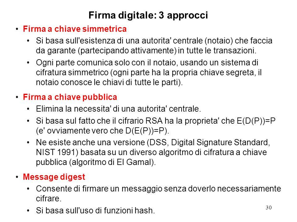 30 Firma digitale: 3 approcci Firma a chiave simmetrica Si basa sull'esistenza di una autorita' centrale (notaio) che faccia da garante (partecipando
