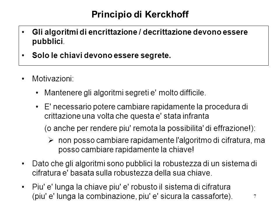 7 Principio di Kerckhoff Motivazioni: Mantenere gli algoritmi segreti e' molto difficile. E' necessario potere cambiare rapidamente la procedura di cr