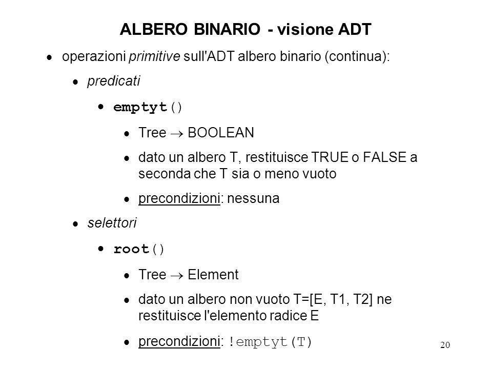 21 ALBERO BINARIO - visione ADT operazioni primitive sull ADT albero binario (continua): selettori (continua) left() Tree Tree dato un albero non vuoto T=[E, T1, T2] ne restituisce il sottoalbero di sinistra T1 (eventualmente vuoto) precondizioni: !emptyt(T) right() Tree Tree dato un albero non vuoto T=[E, T1, T2] ne restituisce il sottoalbero di destra T2 (eventualmente vuoto) precondizioni: !emptyt(T)