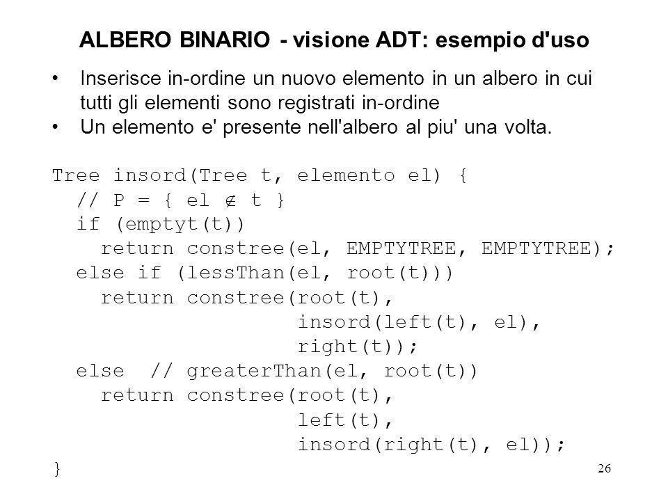 27 ALBERO BINARIO - visione ADT: esercizi Consideriamo (come nell esempio della funzione insord() ) un albero binario in cui gli elementi sono registrati nei nodi in in- ordine scrivere 3 funzioni: elemento min(Tree t); elemento max(Tree t); Boolean isPresent(elemento el, Tree t); la prima che ritorna l elemento minimo di un albero non vuoto, la seconda che ritorna l elemento massimo di un albero non vuoto, e la terza che verifica se un elemento dato e presente o meno nell albero (non necessariamente non vuoto)