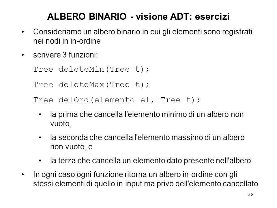 28 ALBERO BINARIO - visione ADT: esercizi Consideriamo un albero binario in cui gli elementi sono registrati nei nodi in in-ordine scrivere 3 funzioni: Tree deleteMin(Tree t); Tree deleteMax(Tree t); Tree delOrd(elemento el, Tree t); la prima che cancella l elemento minimo di un albero non vuoto, la seconda che cancella l elemento massimo di un albero non vuoto, e la terza che cancella un elemento dato presente nell albero In ogni caso ogni funzione ritorna un albero in-ordine con gli stessi elementi di quello in input ma privo dell elemento cancellato