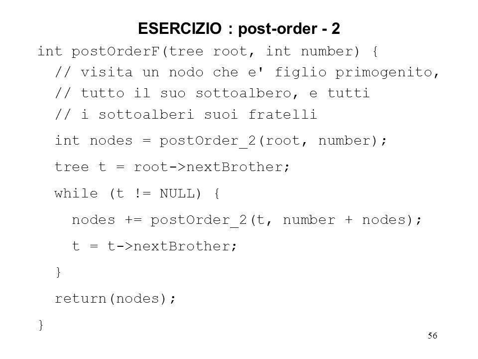 56 ESERCIZIO : post-order - 2 int postOrderF(tree root, int number) { // visita un nodo che e figlio primogenito, // tutto il suo sottoalbero, e tutti // i sottoalberi suoi fratelli int nodes = postOrder_2(root, number); tree t = root->nextBrother; while (t != NULL) { nodes += postOrder_2(t, number + nodes); t = t->nextBrother; } return(nodes); }