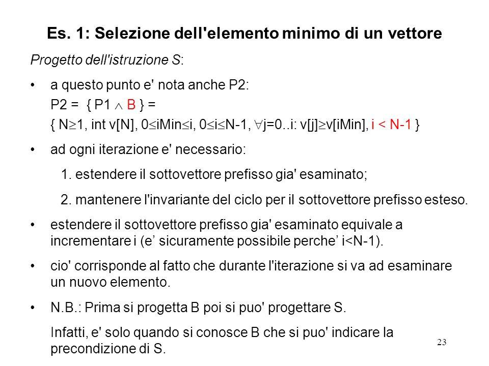 23 Progetto dell istruzione S: a questo punto e nota anche P2: P2 = { P1 B } = { N 1, int v[N], 0 iMin i, 0 i N-1, j=0..i: v[j] v[iMin], i < N-1 } ad ogni iterazione e necessario: 1.estendere il sottovettore prefisso gia esaminato; 2.mantenere l invariante del ciclo per il sottovettore prefisso esteso.