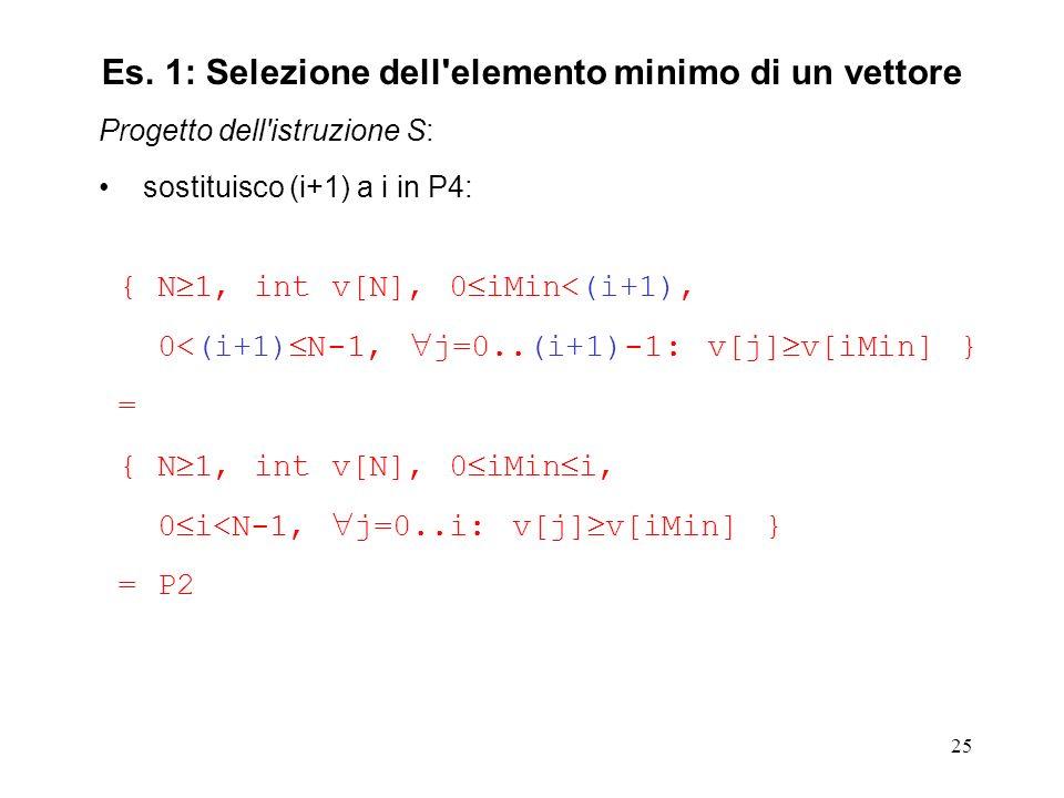 25 Progetto dell istruzione S: sostituisco (i+1) a i in P4: { N 1, int v[N], 0 iMin<(i+1), 0<(i+1) N-1, j=0..(i+1)-1: v[j] v[iMin] } = { N 1, int v[N], 0 iMin i, 0 i<N-1, j=0..i: v[j] v[iMin] } = P2 Es.