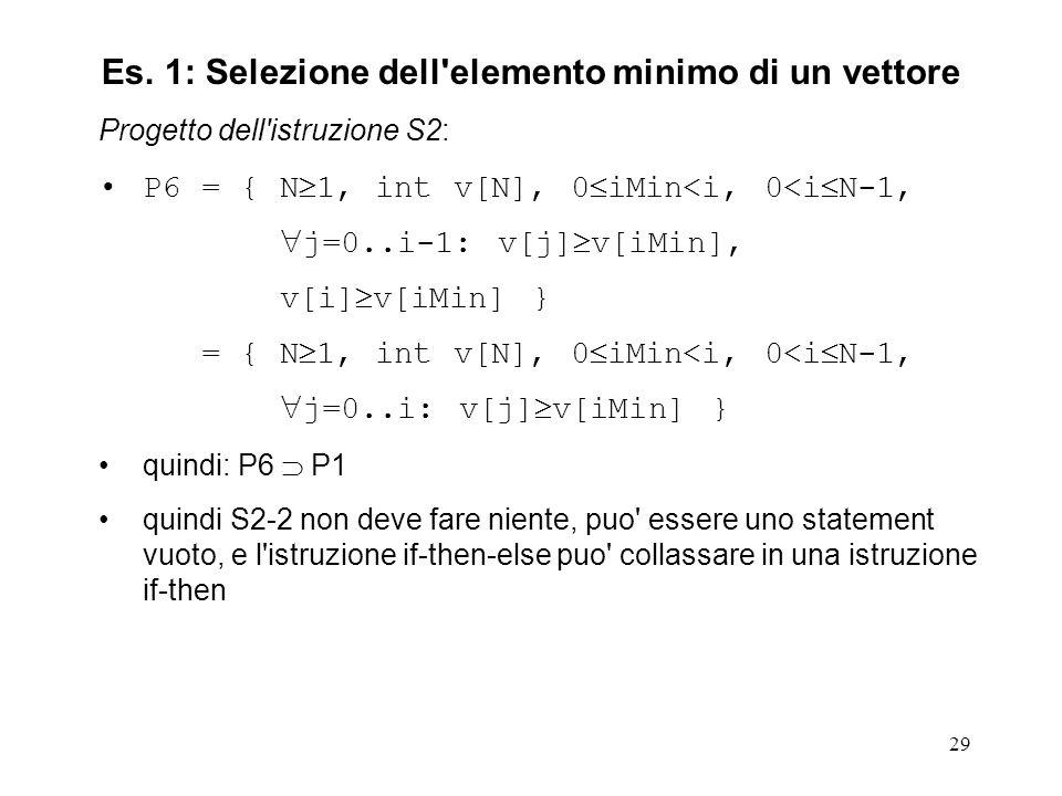 29 Progetto dell istruzione S2: P6 = { N 1, int v[N], 0 iMin<i, 0<i N-1, j=0..i-1: v[j] v[iMin], v[i] v[iMin] } = { N 1, int v[N], 0 iMin<i, 0<i N-1, j=0..i: v[j] v[iMin] } quindi: P6 P1 quindi S2-2 non deve fare niente, puo essere uno statement vuoto, e l istruzione if-then-else puo collassare in una istruzione if-then Es.