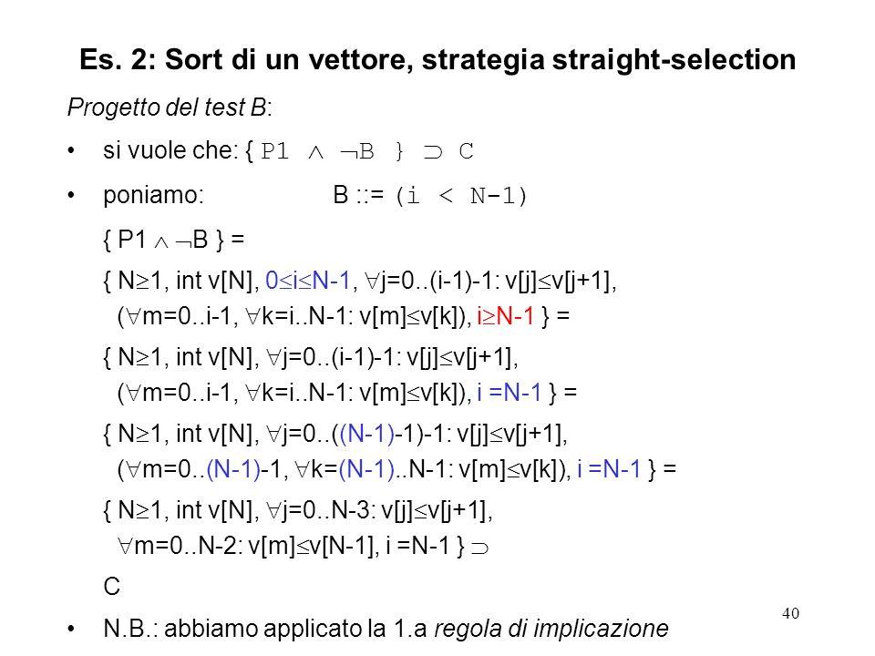 40 Progetto del test B: si vuole che: { P1 B } C poniamo:B ::= (i < N-1) { P1 B } = { N 1, int v[N], 0 i N-1, j=0..(i-1)-1: v[j] v[j+1], ( m=0..i-1, k=i..N-1: v[m] v[k]), i N-1 } = { N 1, int v[N], j=0..(i-1)-1: v[j] v[j+1], ( m=0..i-1, k=i..N-1: v[m] v[k]), i =N-1 } = { N 1, int v[N], j=0..((N-1)-1)-1: v[j] v[j+1], ( m=0..(N-1)-1, k=(N-1)..N-1: v[m] v[k]), i =N-1 } = { N 1, int v[N], j=0..N-3: v[j] v[j+1], m=0..N-2: v[m] v[N-1], i =N-1 } C N.B.: abbiamo applicato la 1.a regola di implicazione Es.