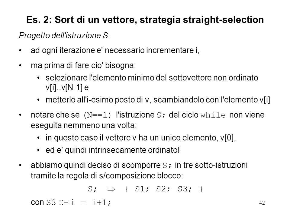 42 Progetto dell istruzione S: ad ogni iterazione e necessario incrementare i, ma prima di fare cio bisogna: selezionare l elemento minimo del sottovettore non ordinato v[i]..v[N-1] e metterlo all i-esimo posto di v, scambiandolo con l elemento v[i] notare che se (N==1) l istruzione S; del ciclo while non viene eseguita nemmeno una volta: in questo caso il vettore v ha un unico elemento, v[0], ed e quindi intrinsecamente ordinato.