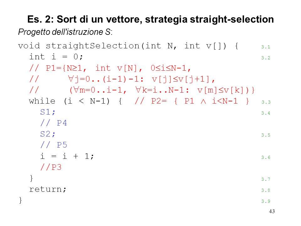 43 Progetto dell istruzione S: void straightSelection(int N, int v[]) { 3.1 int i = 0; 3.2 // P1={N 1, int v[N], 0 i N-1, // j=0..(i-1)-1: v[j] v[j+1], // ( m=0..i-1, k=i..N-1: v[m] v[k])} while (i < N-1) { // P2= { P1 i<N-1 } 3.3 S1; 3.4 // P4 S2; 3.5 // P5 i = i + 1; 3.6 //P3 } 3.7 return; 3.8 } 3.9 Es.