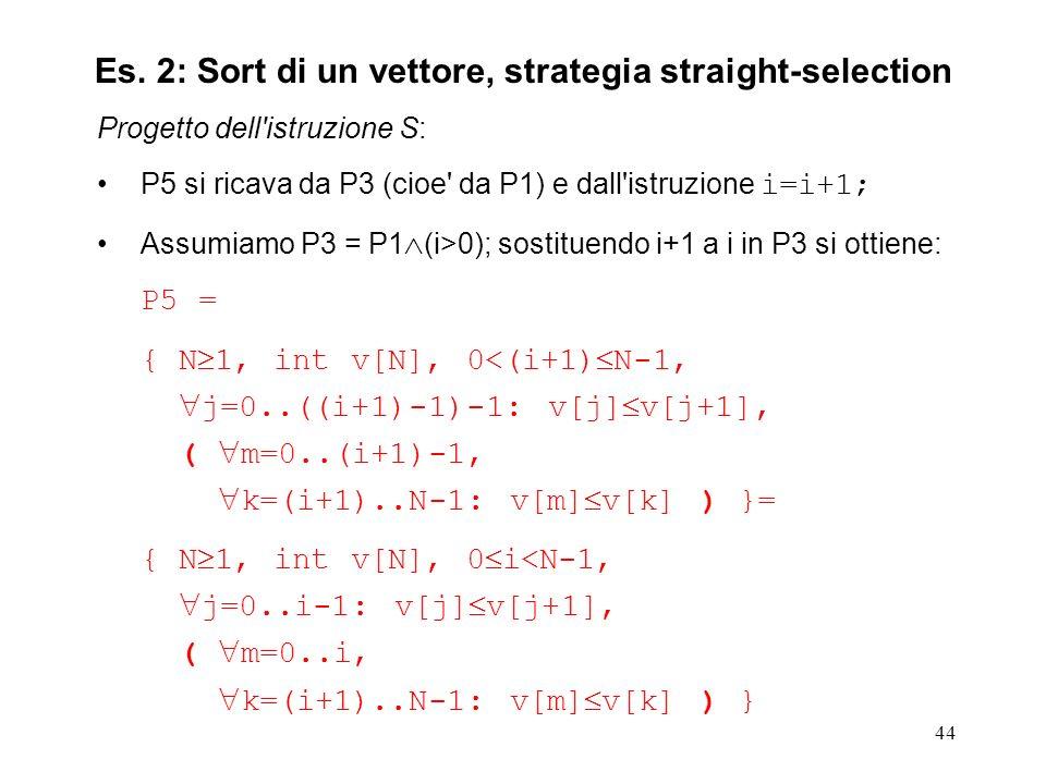 44 Progetto dell istruzione S: P5 si ricava da P3 (cioe da P1) e dall istruzione i=i+1; Assumiamo P3 = P1 (i>0); sostituendo i+1 a i in P3 si ottiene: P5 = { N 1, int v[N], 0<(i+1) N-1, j=0..((i+1)-1)-1: v[j] v[j+1], ( m=0..(i+1)-1, k=(i+1)..N-1: v[m] v[k] ) }= { N 1, int v[N], 0 i<N-1, j=0..i-1: v[j] v[j+1], ( m=0..i, k=(i+1)..N-1: v[m] v[k] ) } Es.