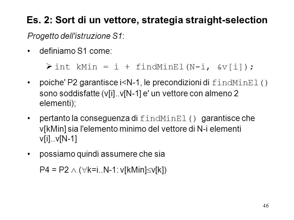 46 Progetto dell istruzione S1: definiamo S1 come: int kMin = i + findMinEl(N-i, &v[i]); poiche P2 garantisce i<N-1, le precondizioni di findMinEl() sono soddisfatte (v[i]..v[N-1] e un vettore con almeno 2 elementi); pertanto la conseguenza di findMinEl() garantisce che v[kMin] sia l elemento minimo del vettore di N-i elementi v[i]..v[N-1] possiamo quindi assumere che sia P4 = P2 ( k=i..N-1: v[kMin] v[k]) Es.