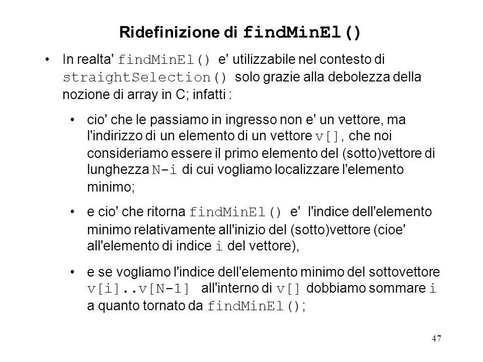 47 In realta findMinEl() e utilizzabile nel contesto di straightSelection() solo grazie alla debolezza della nozione di array in C; infatti : cio che le passiamo in ingresso non e un vettore, ma l indirizzo di un elemento di un vettore v[], che noi consideriamo essere il primo elemento del (sotto)vettore di lunghezza N-i di cui vogliamo localizzare l elemento minimo; e cio che ritorna findMinEl() e l indice dell elemento minimo relativamente all inizio del (sotto)vettore (cioe all elemento di indice i del vettore), e se vogliamo l indice dell elemento minimo del sottovettore v[i]..v[N-1] all interno di v[] dobbiamo sommare i a quanto tornato da findMinEl() ; Ridefinizione di findMinEl()