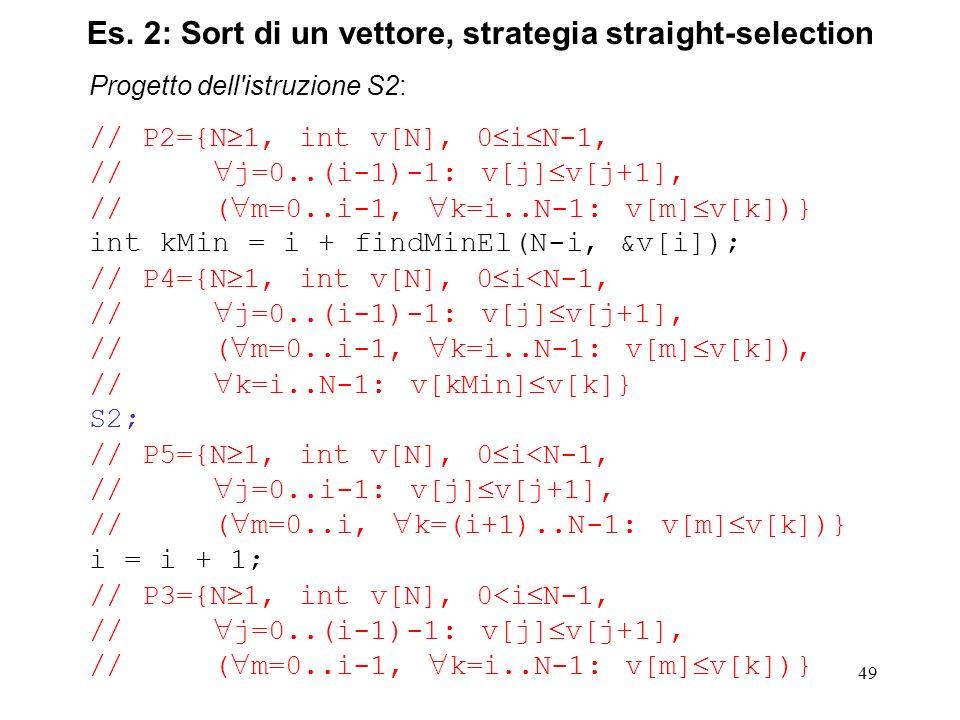 49 Progetto dell istruzione S2: // P2={N 1, int v[N], 0 i N-1, // j=0..(i-1)-1: v[j] v[j+1], // ( m=0..i-1, k=i..N-1: v[m] v[k])} int kMin = i + findMinEl(N-i, &v[i]); // P4={N 1, int v[N], 0 i<N-1, // j=0..(i-1)-1: v[j] v[j+1], // ( m=0..i-1, k=i..N-1: v[m] v[k]), // k=i..N-1: v[kMin] v[k]} S2; // P5={N 1, int v[N], 0 i<N-1, // j=0..i-1: v[j] v[j+1], // ( m=0..i, k=(i+1)..N-1: v[m] v[k])} i = i + 1; // P3={N 1, int v[N], 0<i N-1, // j=0..(i-1)-1: v[j] v[j+1], // ( m=0..i-1, k=i..N-1: v[m] v[k])} Es.