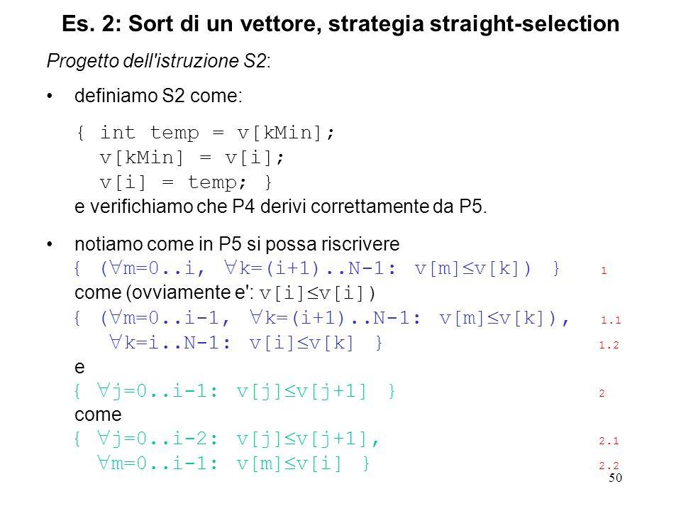 50 Progetto dell istruzione S2: definiamo S2 come: { int temp = v[kMin]; v[kMin] = v[i]; v[i] = temp; } e verifichiamo che P4 derivi correttamente da P5.