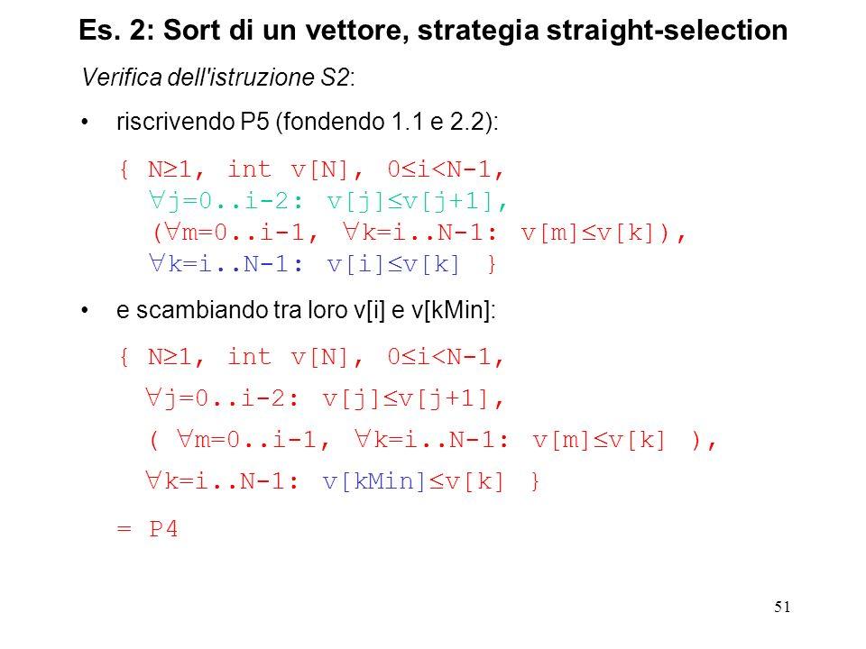 51 Verifica dell istruzione S2: riscrivendo P5 (fondendo 1.1 e 2.2): { N 1, int v[N], 0 i<N-1, j=0..i-2: v[j] v[j+1], ( m=0..i-1, k=i..N-1: v[m] v[k]), k=i..N-1: v[i] v[k] } e scambiando tra loro v[i] e v[kMin]: { N 1, int v[N], 0 i<N-1, j=0..i-2: v[j] v[j+1], ( m=0..i-1, k=i..N-1: v[m] v[k] ), k=i..N-1: v[kMin] v[k] } = P4 Es.