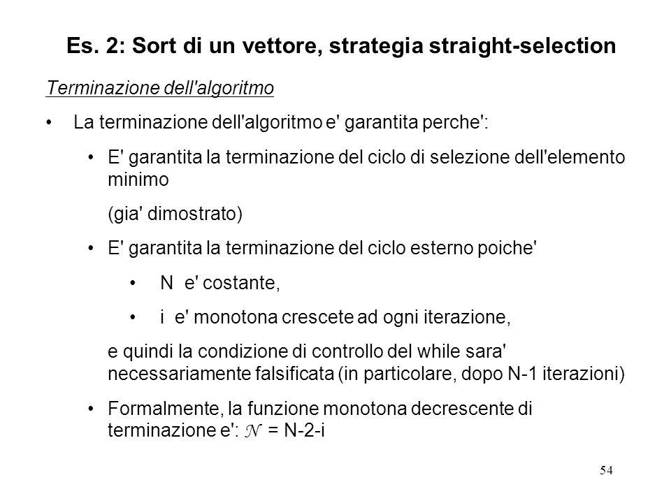 54 Terminazione dell algoritmo La terminazione dell algoritmo e garantita perche : E garantita la terminazione del ciclo di selezione dell elemento minimo (gia dimostrato) E garantita la terminazione del ciclo esterno poiche N e costante, i e monotona crescete ad ogni iterazione, e quindi la condizione di controllo del while sara necessariamente falsificata (in particolare, dopo N-1 iterazioni) Formalmente, la funzione monotona decrescente di terminazione e : N = N-2-i Es.