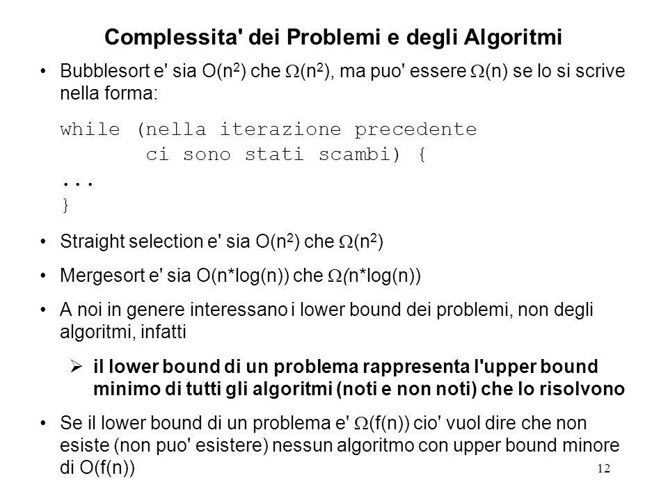 12 Complessita dei Problemi e degli Algoritmi Bubblesort e sia O(n 2 ) che (n 2 ), ma puo essere (n) se lo si scrive nella forma: while (nella iterazione precedente ci sono stati scambi) {...