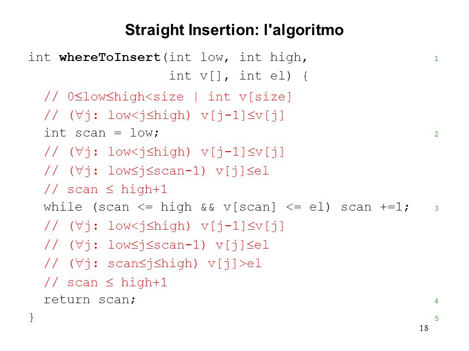 18 Straight Insertion: l'algoritmo int whereToInsert(int low, int high, 1 int v[], int el) { // 0 low high<size | int v[size] // ( j: low<j high) v[j-