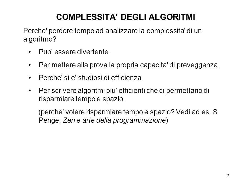 2 COMPLESSITA' DEGLI ALGORITMI Perche' perdere tempo ad analizzare la complessita' di un algoritmo? Puo' essere divertente. Per mettere alla prova la
