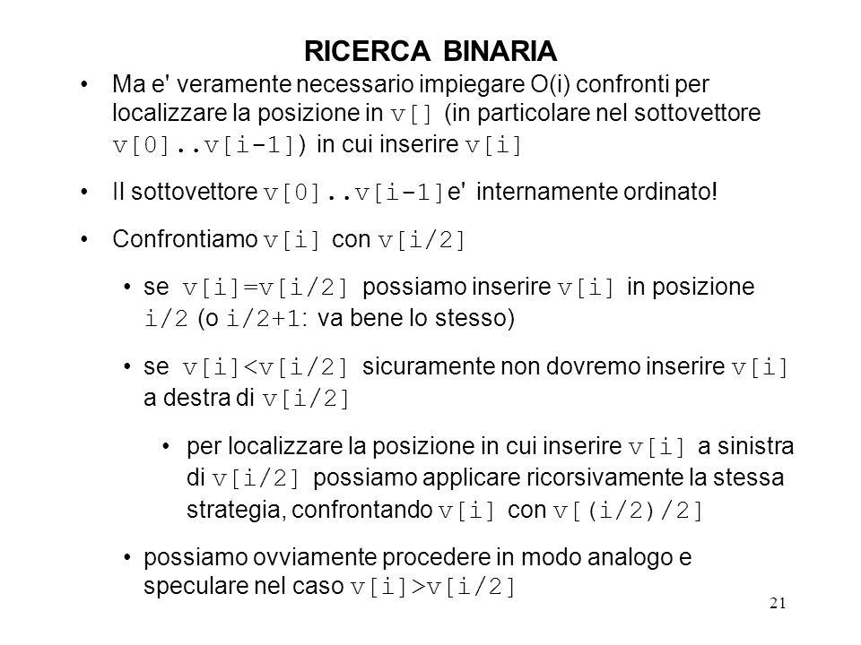21 RICERCA BINARIA Ma e veramente necessario impiegare O(i) confronti per localizzare la posizione in v[] (in particolare nel sottovettore v[0]..v[i-1] ) in cui inserire v[i] Il sottovettore v[0]..v[i-1] e internamente ordinato.