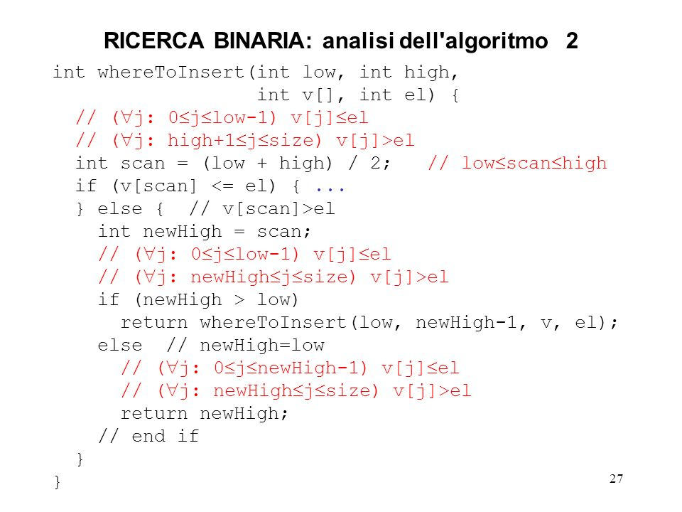 27 RICERCA BINARIA: analisi dell'algoritmo 2 int whereToInsert(int low, int high, int v[], int el) { // ( j: 0 j low-1) v[j] el // ( j: high+1 j size)