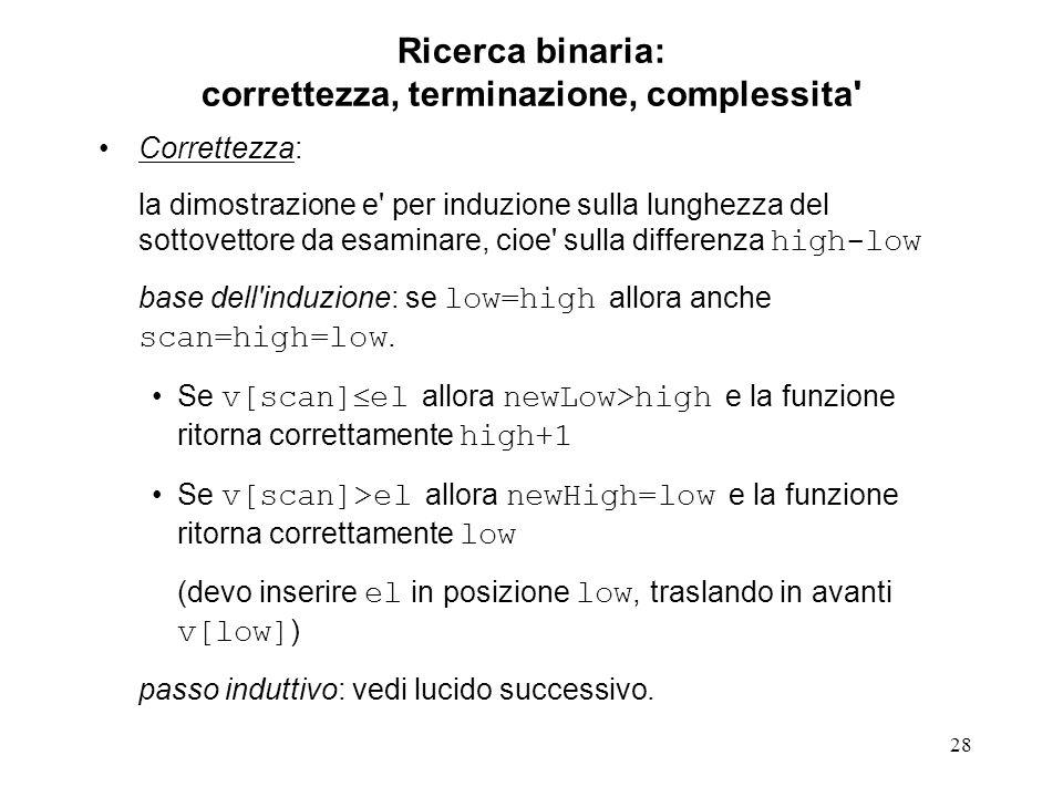 28 Ricerca binaria: correttezza, terminazione, complessita' Correttezza: la dimostrazione e' per induzione sulla lunghezza del sottovettore da esamina