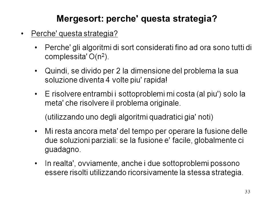 33 Mergesort: perche' questa strategia? Perche' questa strategia? Perche' gli algoritmi di sort considerati fino ad ora sono tutti di complessita' O(n