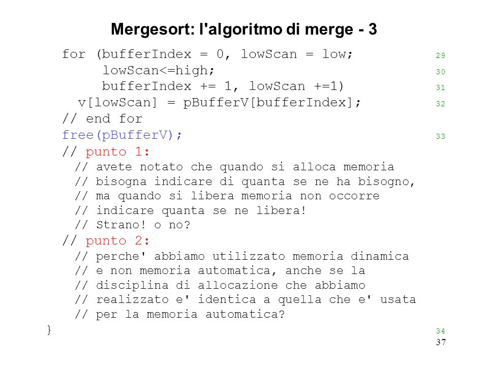 37 Mergesort: l algoritmo di merge - 3 for (bufferIndex = 0, lowScan = low; 29 lowScan<=high; 30 bufferIndex += 1, lowScan +=1) 31 v[lowScan] = pBufferV[bufferIndex]; 32 // end for free(pBufferV); 33 // punto 1: // avete notato che quando si alloca memoria // bisogna indicare di quanta se ne ha bisogno, // ma quando si libera memoria non occorre // indicare quanta se ne libera.