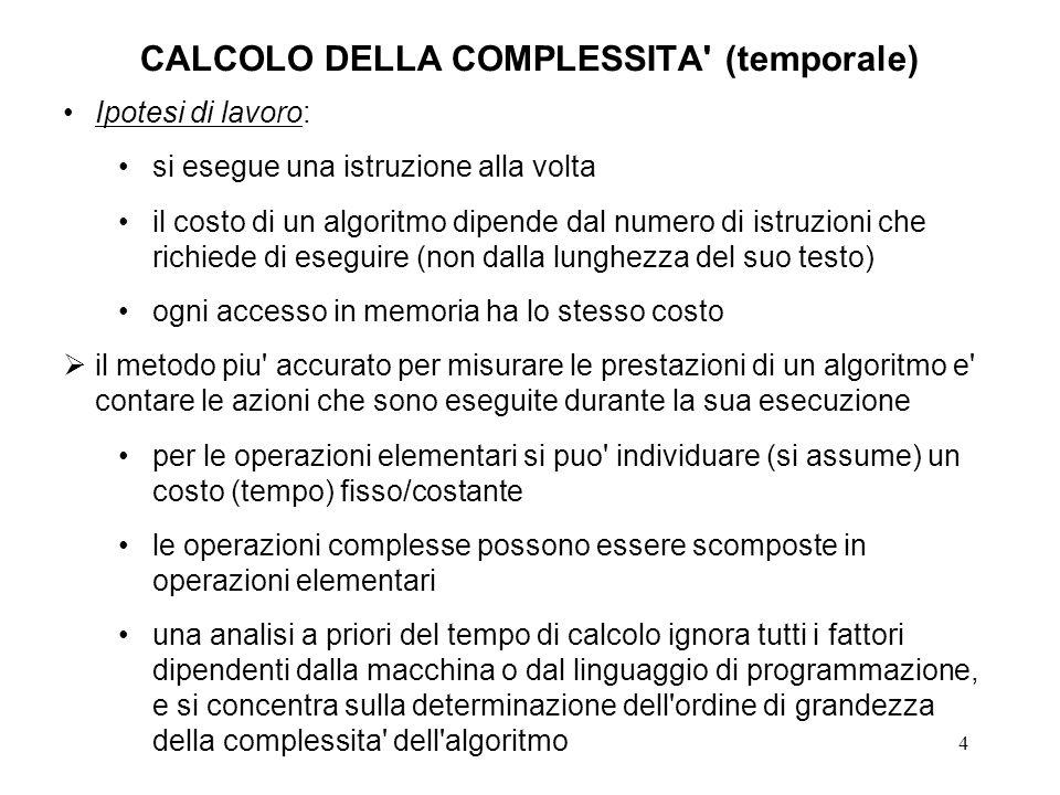 4 CALCOLO DELLA COMPLESSITA' (temporale) Ipotesi di lavoro: si esegue una istruzione alla volta il costo di un algoritmo dipende dal numero di istruzi