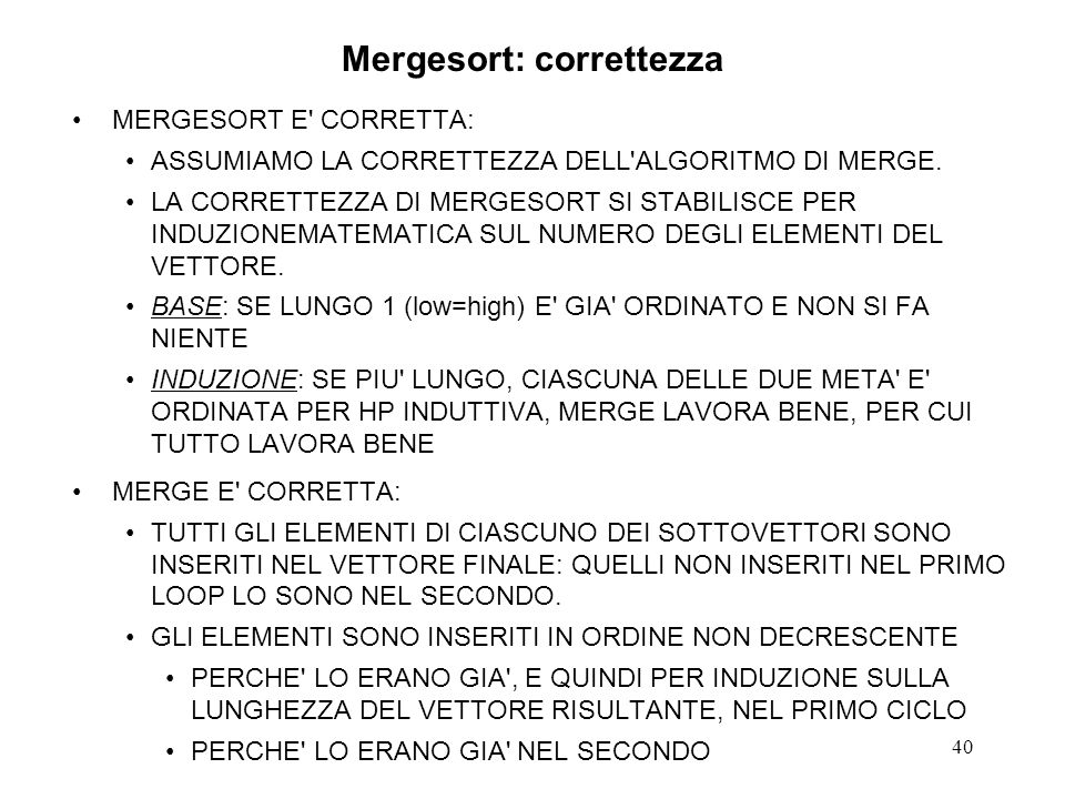 40 Mergesort: correttezza MERGESORT E' CORRETTA: ASSUMIAMO LA CORRETTEZZA DELL'ALGORITMO DI MERGE. LA CORRETTEZZA DI MERGESORT SI STABILISCE PER INDUZ