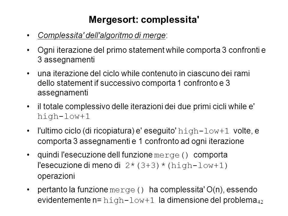 42 Mergesort: complessita Complessita dell algoritmo di merge: Ogni iterazione del primo statement while comporta 3 confronti e 3 assegnamenti una iterazione del ciclo while contenuto in ciascuno dei rami dello statement if successivo comporta 1 confronto e 3 assegnamenti il totale complessivo delle iterazioni dei due primi cicli while e high-low+1 l ultimo ciclo (di ricopiatura) e eseguito high-low+1 volte, e comporta 3 assegnamenti e 1 confronto ad ogni iterazione quindi l esecuzione dell funzione merge() comporta l esecuzione di meno di 2*(3+3)*(high-low+1) operazioni pertanto la funzione merge() ha complessita O(n), essendo evidentemente n= high-low+1 la dimensione del problema