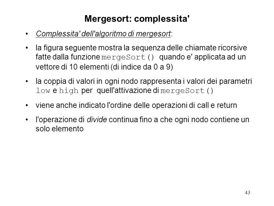 43 Mergesort: complessita' Complessita' dell'algoritmo di mergesort: la figura seguente mostra la sequenza delle chiamate ricorsive fatte dalla funzio