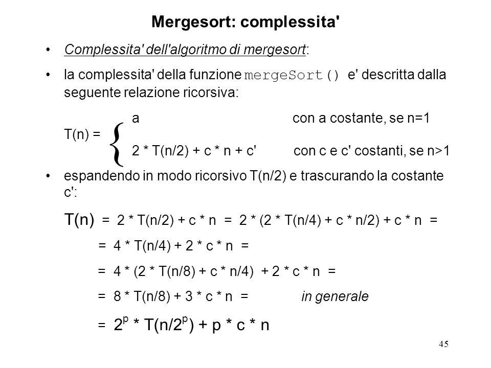 45 Mergesort: complessita Complessita dell algoritmo di mergesort: la complessita della funzione mergeSort() e descritta dalla seguente relazione ricorsiva: a con a costante, se n=1 T(n) = 2 * T(n/2) + c * n + c con c e c costanti, se n>1 espandendo in modo ricorsivo T(n/2) e trascurando la costante c : T(n) = 2 * T(n/2) + c * n = 2 * (2 * T(n/4) + c * n/2) + c * n = = 4 * T(n/4) + 2 * c * n = = 4 * (2 * T(n/8) + c * n/4) + 2 * c * n = = 8 * T(n/8) + 3 * c * n = in generale = 2 p * T(n/2 p ) + p * c * n {