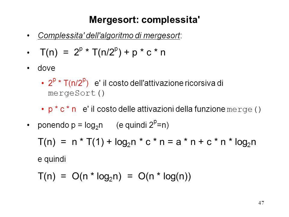 47 Mergesort: complessita Complessita dell algoritmo di mergesort: T(n) = 2 p * T(n/2 p ) + p * c * n dove 2 p * T(n/2 p ) e il costo dell attivazione ricorsiva di mergeSort() p * c * n e il costo delle attivazioni della funzione merge() ponendo p = log 2 n (e quindi 2 p =n) T(n) = n * T(1) + log 2 n * c * n = a * n + c * n * log 2 n e quindi T(n) = O(n * log 2 n) = O(n * log(n))