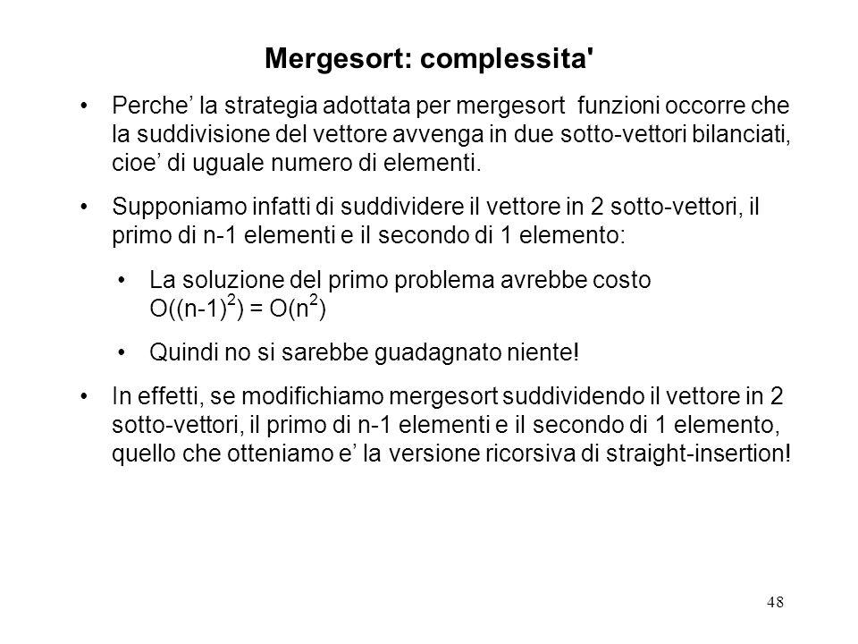 48 Mergesort: complessita Perche la strategia adottata per mergesort funzioni occorre che la suddivisione del vettore avvenga in due sotto-vettori bilanciati, cioe di uguale numero di elementi.
